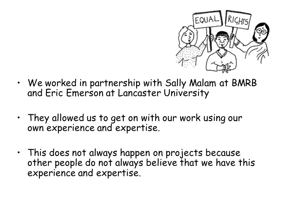 We worked in partnership with Sally Malam at BMRB and Eric Emerson at Lancaster University They allowed us to get on with our work using our own experience and expertise.