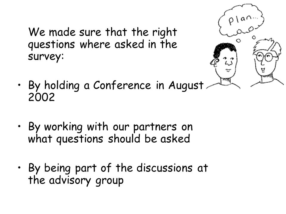 We made sure that the right questions where asked in the survey: By holding a Conference in August 2002 By working with our partners on what questions