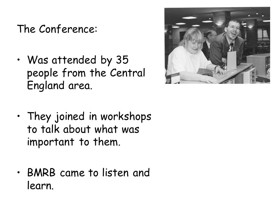 The Conference: Was attended by 35 people from the Central England area. They joined in workshops to talk about what was important to them. BMRB came