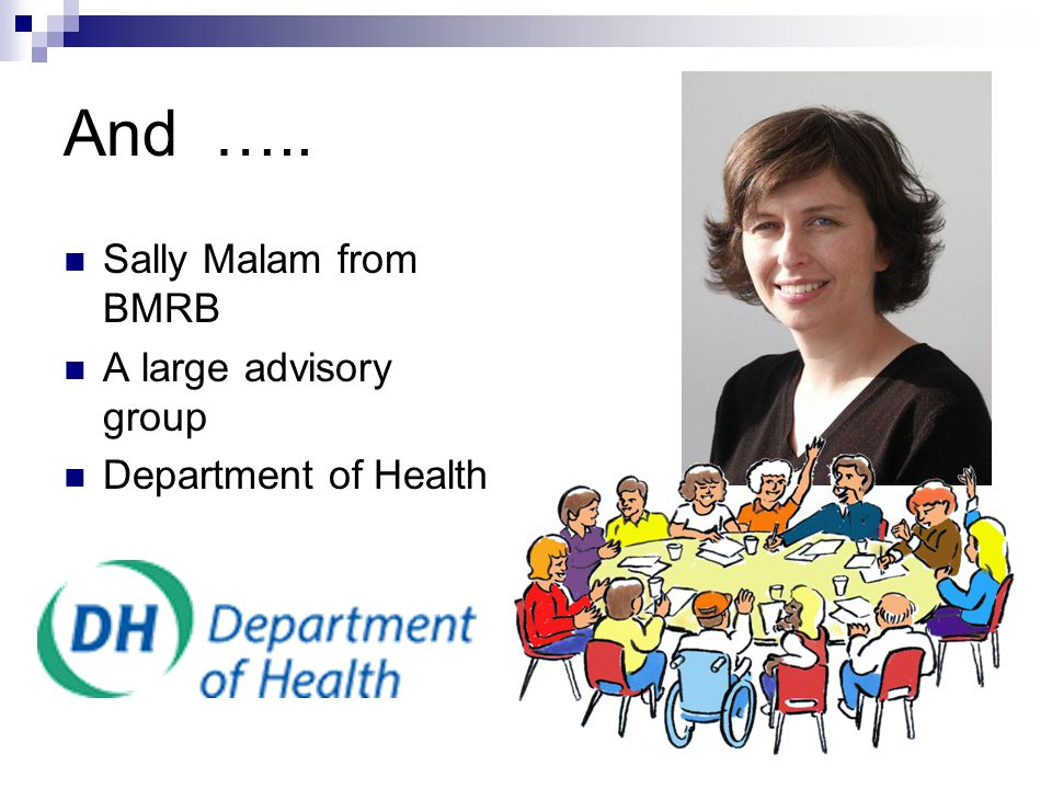 And ….. Sally Malam from BMRB A large advisory group Department of Health