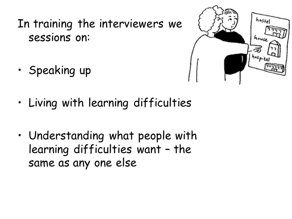 In training the interviewers we did sessions on: Speaking up Living with learning difficulties Understanding what people with learning difficulties want – the same as any one else