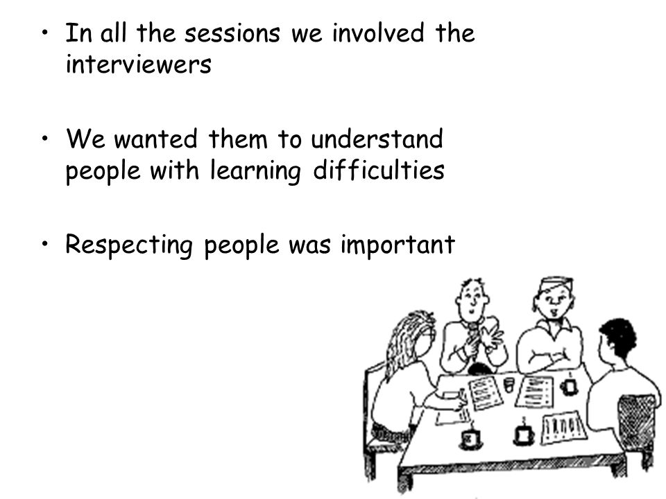 In all the sessions we involved the interviewers We wanted them to understand people with learning difficulties Respecting people was important