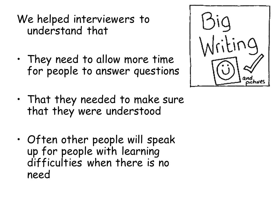 We helped interviewers to understand that They need to allow more time for people to answer questions That they needed to make sure that they were und