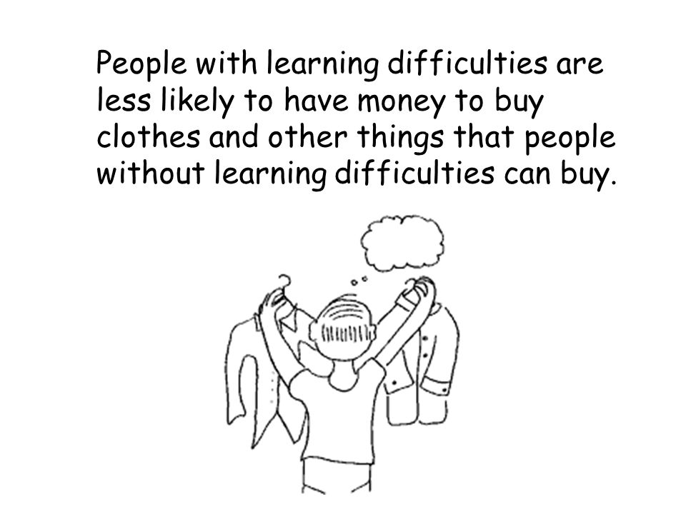 People with learning difficulties are less likely to have money to buy clothes and other things that people without learning difficulties can buy.