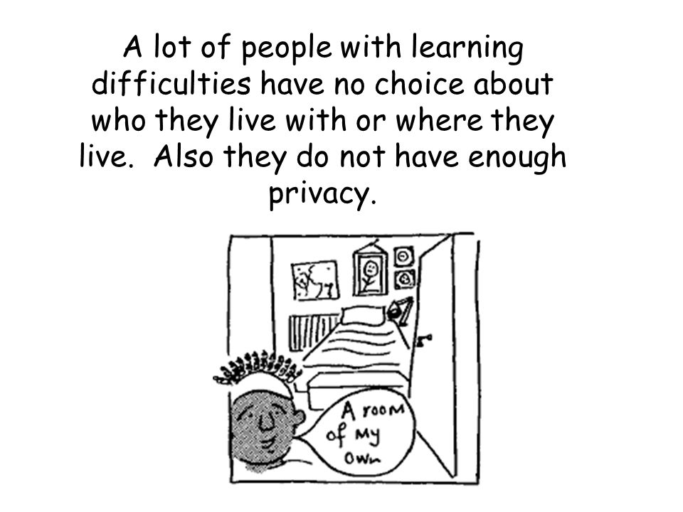 A lot of people with learning difficulties have no choice about who they live with or where they live.