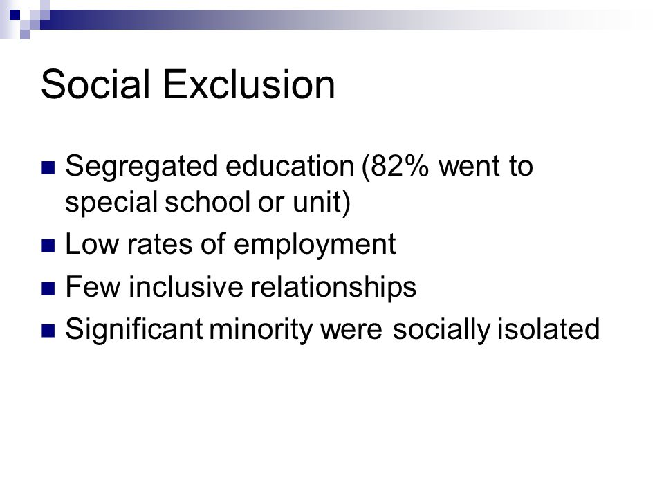 Social Exclusion Segregated education (82% went to special school or unit) Low rates of employment Few inclusive relationships Significant minority we