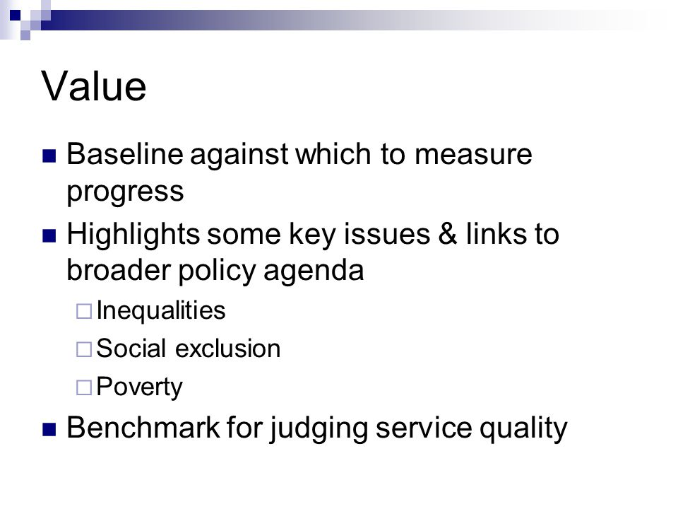 Value Baseline against which to measure progress Highlights some key issues & links to broader policy agenda  Inequalities  Social exclusion  Pover