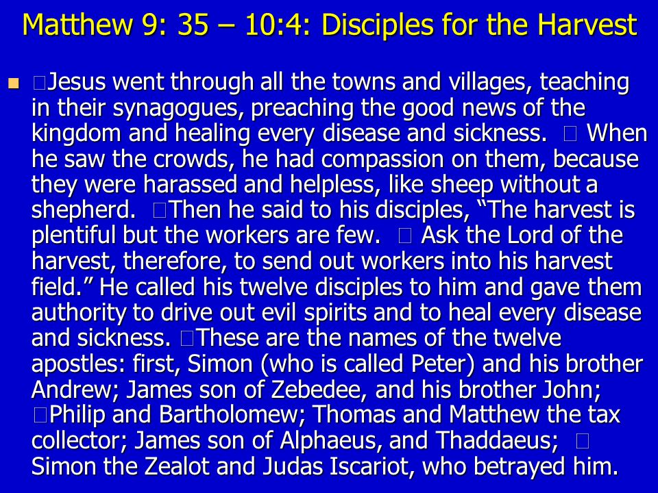 Matthew 9: 35 – 10:4: Disciples for the Harvest Jesus went through all the towns and villages, teaching in their synagogues, preaching the good news of the kingdom and healing every disease and sickness.