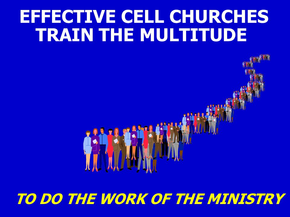 EFFECTIVE CELL CHURCHES TRAIN THE MULTITUDE TO DO THE WORK OF THE MINISTRY