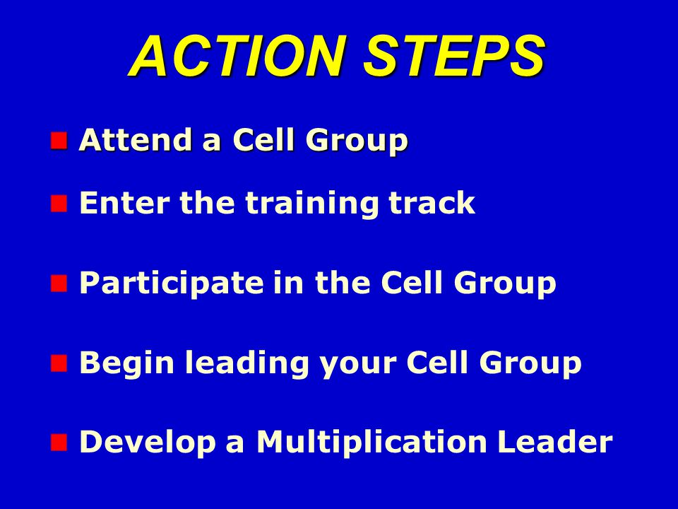 Attend a Cell Group Attend a Cell Group ACTION STEPS Enter the training track Participate in the Cell Group Begin leading your Cell Group Develop a Multiplication Leader