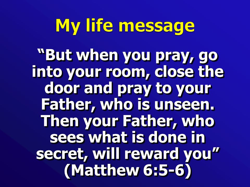 But when you pray, go into your room, close the door and pray to your Father, who is unseen.