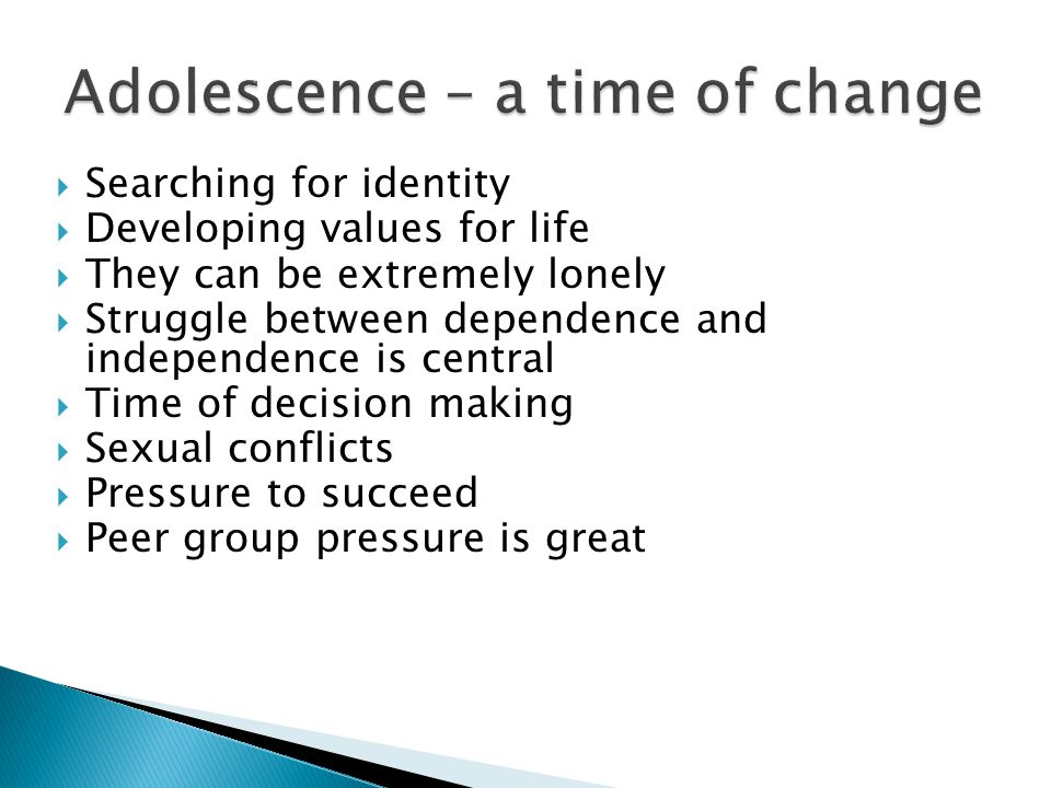  Searching for identity  Developing values for life  They can be extremely lonely  Struggle between dependence and independence is central  Time of decision making  Sexual conflicts  Pressure to succeed  Peer group pressure is great