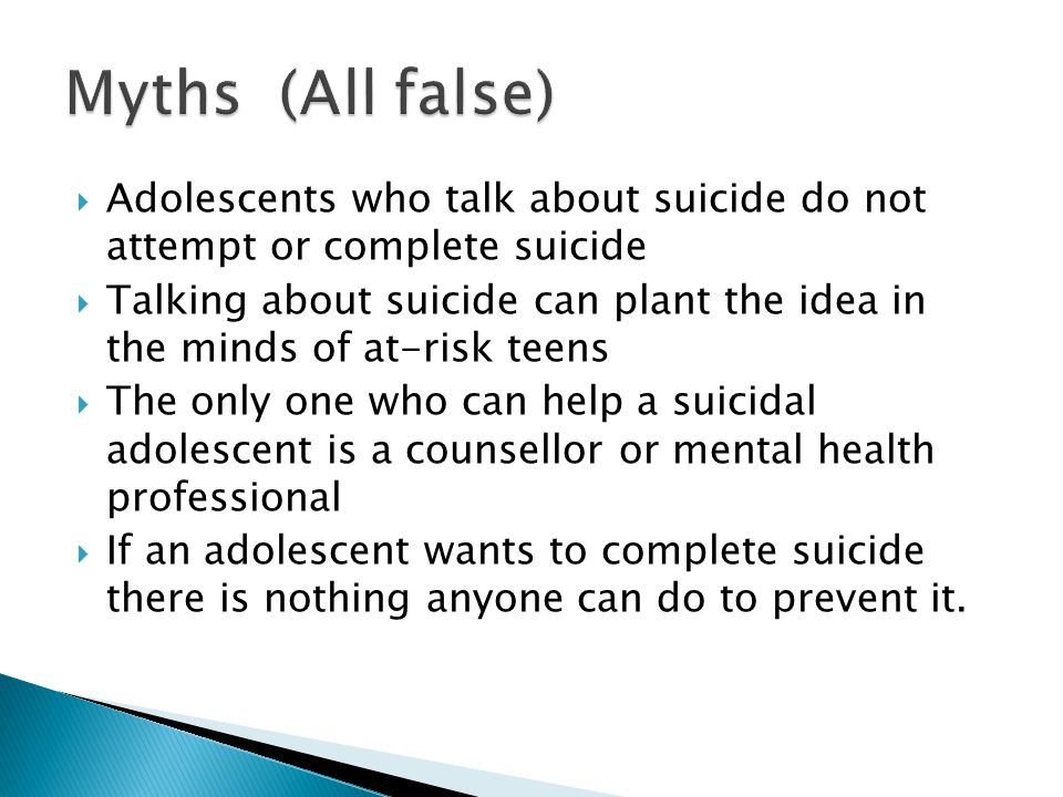  Adolescents who talk about suicide do not attempt or complete suicide  Talking about suicide can plant the idea in the minds of at-risk teens  The only one who can help a suicidal adolescent is a counsellor or mental health professional  If an adolescent wants to complete suicide there is nothing anyone can do to prevent it.