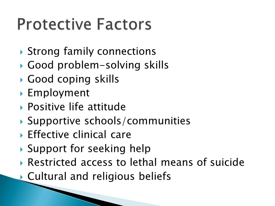  Strong family connections  Good problem-solving skills  Good coping skills  Employment  Positive life attitude  Supportive schools/communities  Effective clinical care  Support for seeking help  Restricted access to lethal means of suicide  Cultural and religious beliefs