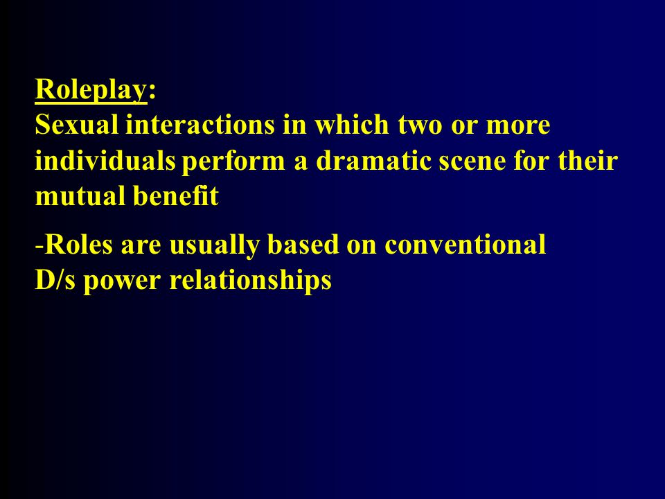 Roleplay: Sexual interactions in which two or more individuals perform a dramatic scene for their mutual benefit -Roles are usually based on conventional D/s power relationships