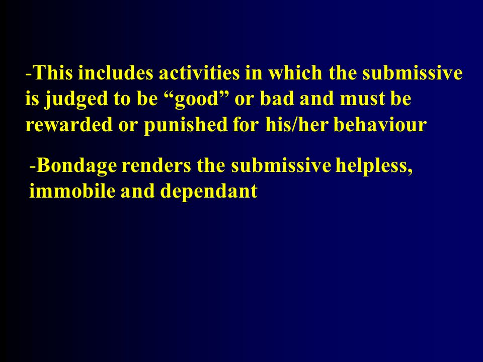 -Bondage renders the submissive helpless, immobile and dependant -This includes activities in which the submissive is judged to be good or bad and must be rewarded or punished for his/her behaviour