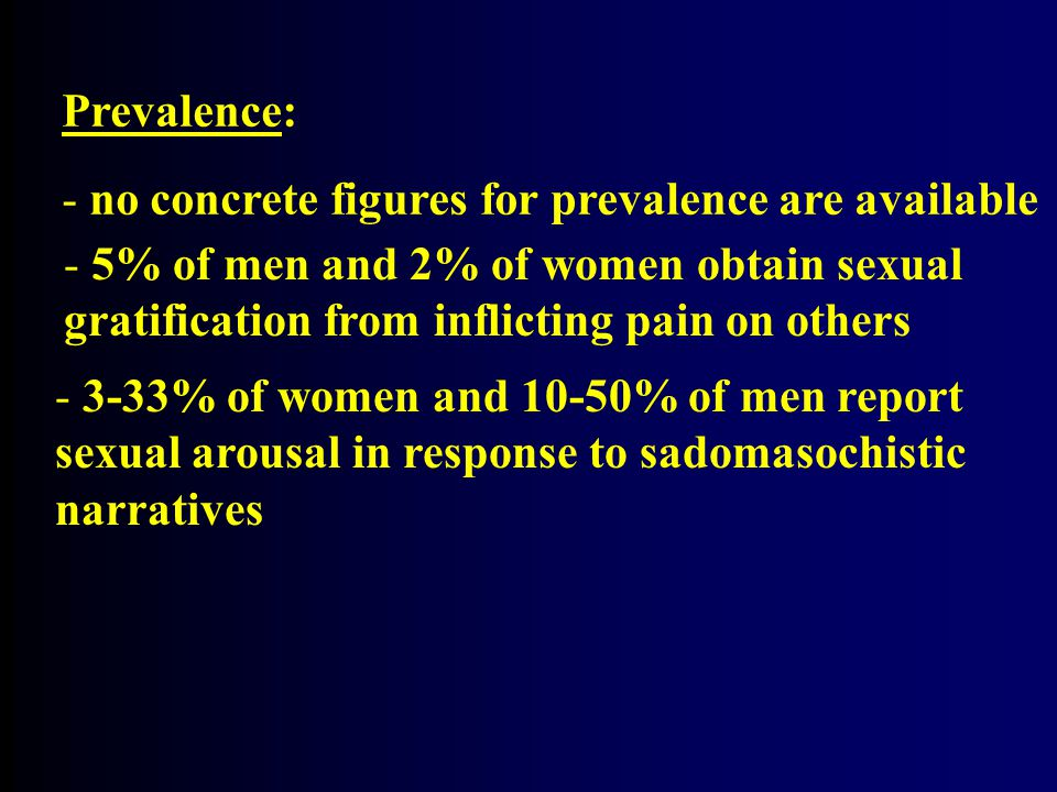 Prevalence: - no concrete figures for prevalence are available - 5% of men and 2% of women obtain sexual gratification from inflicting pain on others