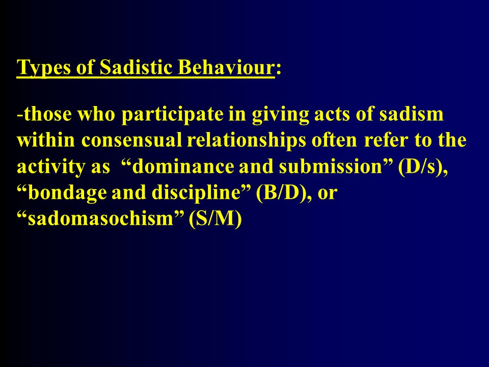 """Types of Sadistic Behaviour: -those who participate in giving acts of sadism within consensual relationships often refer to the activity as """"dominance"""