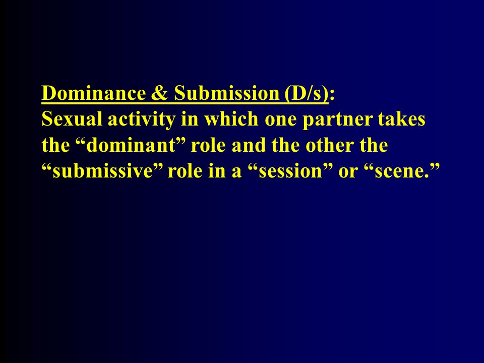 """Dominance & Submission (D/s): Sexual activity in which one partner takes the """"dominant"""" role and the other the """"submissive"""" role in a """"session"""" or """"sc"""