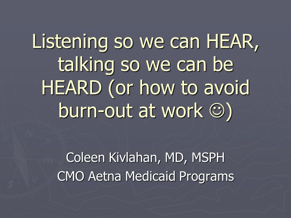 Listening so we can HEAR, talking so we can be HEARD (or how to avoid burn-out at work ) Coleen Kivlahan, MD, MSPH CMO Aetna Medicaid Programs