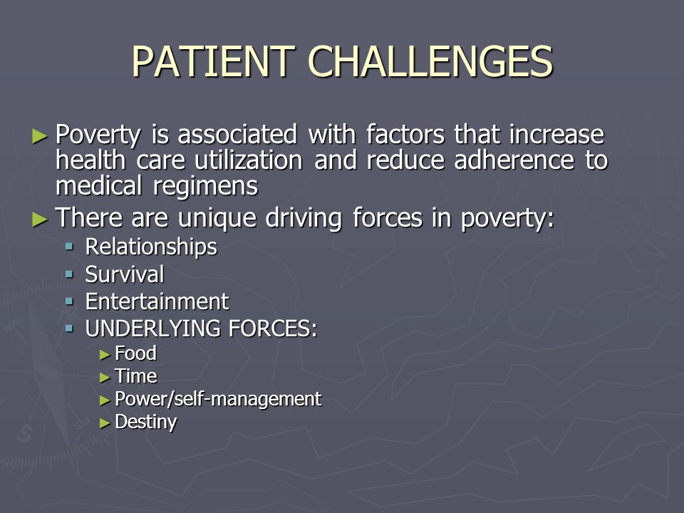 PATIENT CHALLENGES ► Poverty is associated with factors that increase health care utilization and reduce adherence to medical regimens ► There are unique driving forces in poverty:  Relationships  Survival  Entertainment  UNDERLYING FORCES: ► Food ► Time ► Power/self-management ► Destiny