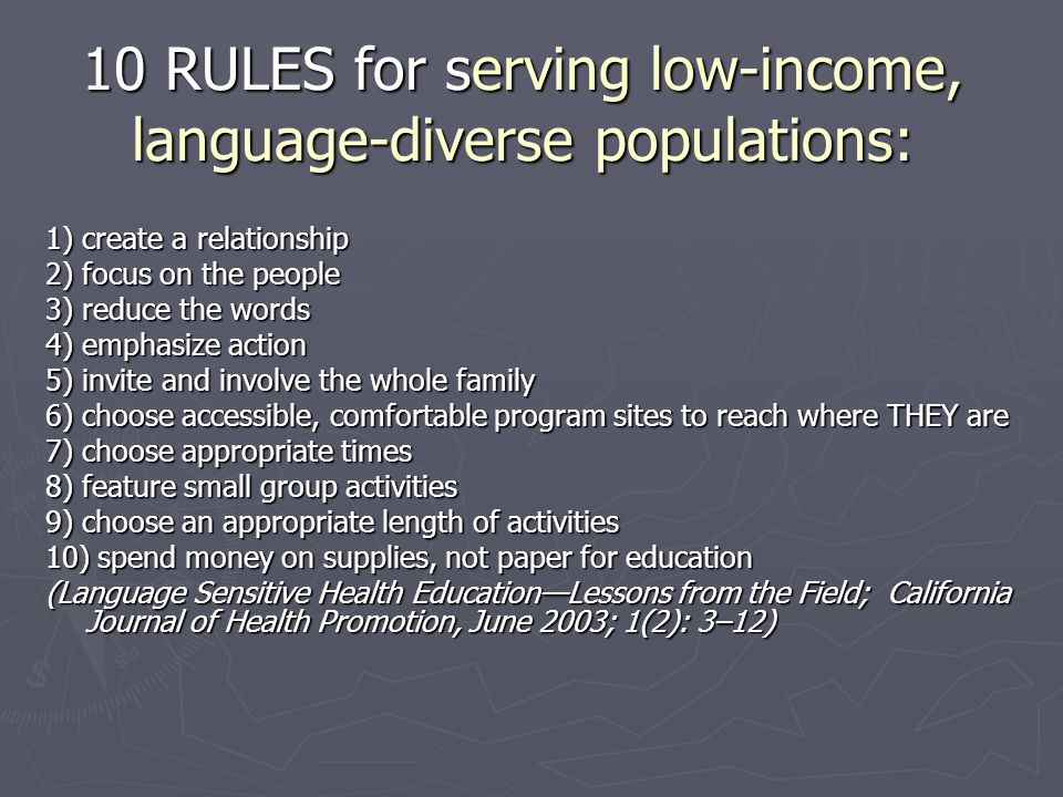 10 RULES for serving low-income, language-diverse populations: 1) create a relationship 2) focus on the people 3) reduce the words 4) emphasize action 5) invite and involve the whole family 6) choose accessible, comfortable program sites to reach where THEY are 7) choose appropriate times 8) feature small group activities 9) choose an appropriate length of activities 10) spend money on supplies, not paper for education (Language Sensitive Health Education—Lessons from the Field; California Journal of Health Promotion, June 2003; 1(2): 3–12)