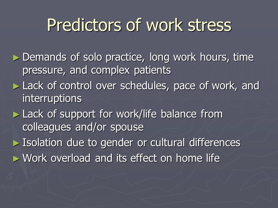Predictors of work stress ► Demands of solo practice, long work hours, time pressure, and complex patients ► Lack of control over schedules, pace of work, and interruptions ► Lack of support for work/life balance from colleagues and/or spouse ► Isolation due to gender or cultural differences ► Work overload and its effect on home life