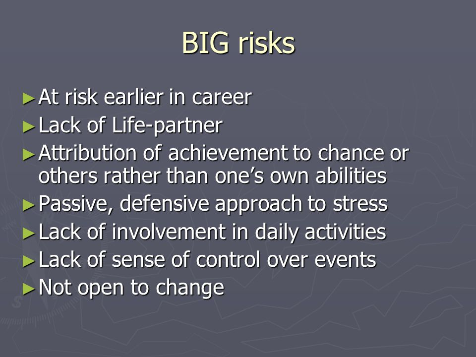 BIG risks ► At risk earlier in career ► Lack of Life-partner ► Attribution of achievement to chance or others rather than one's own abilities ► Passive, defensive approach to stress ► Lack of involvement in daily activities ► Lack of sense of control over events ► Not open to change