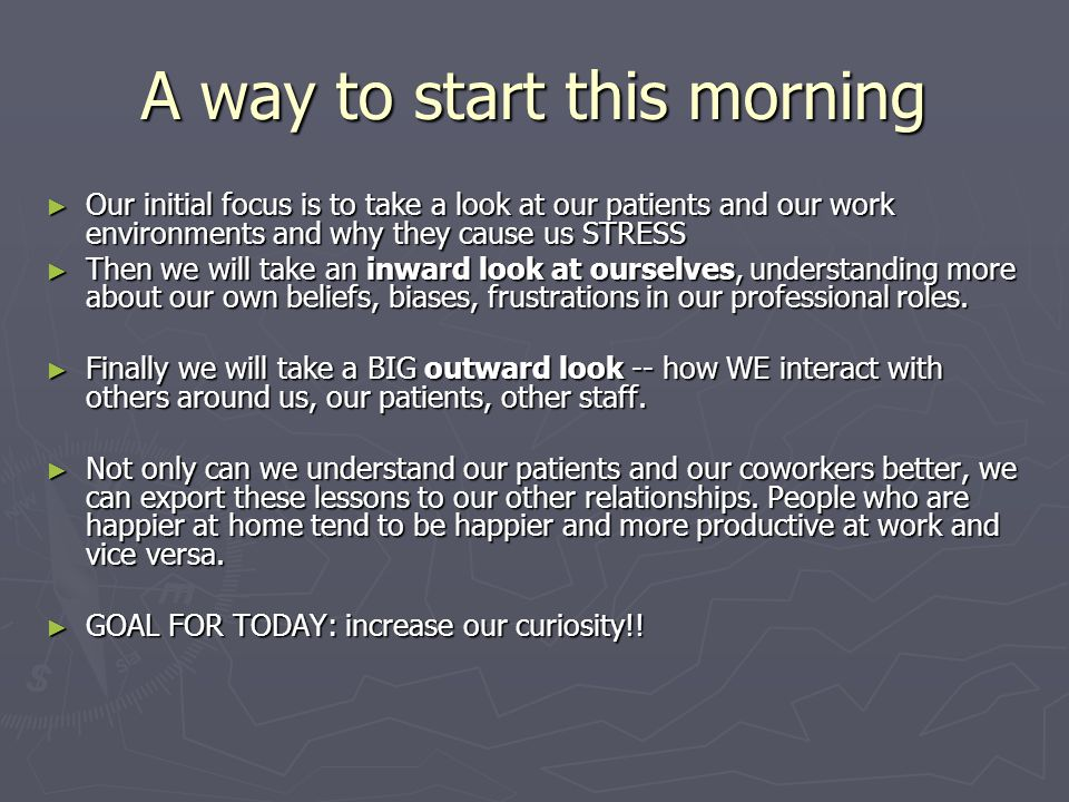 A way to start this morning ► Our initial focus is to take a look at our patients and our work environments and why they cause us STRESS ► Then we will take an inward look at ourselves, understanding more about our own beliefs, biases, frustrations in our professional roles.