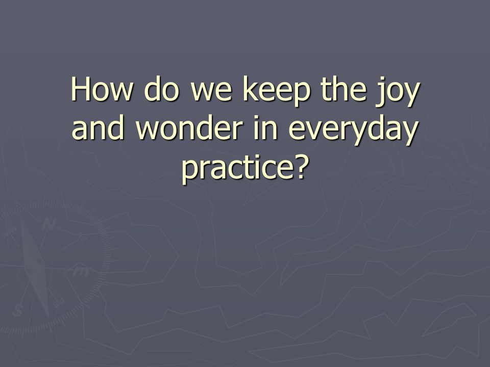 How do we keep the joy and wonder in everyday practice