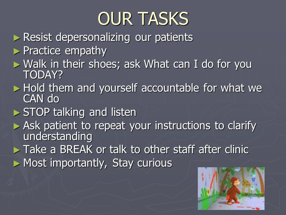 OUR TASKS ► Resist depersonalizing our patients ► Practice empathy ► Walk in their shoes; ask What can I do for you TODAY.