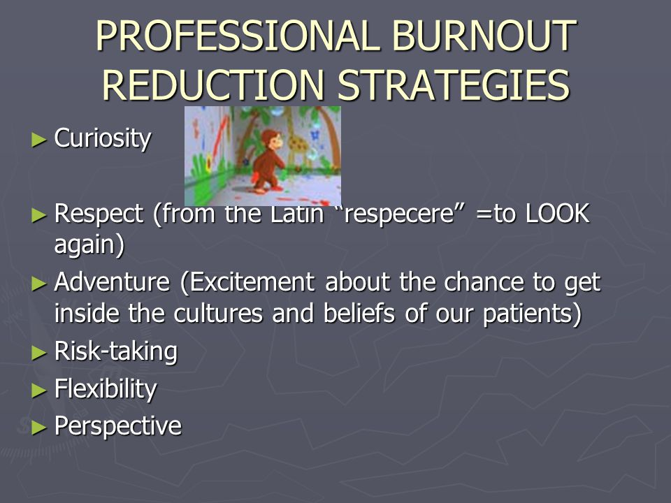 PROFESSIONAL BURNOUT REDUCTION STRATEGIES ► Curiosity ► Respect (from the Latin respecere =to LOOK again) ► Adventure (Excitement about the chance to get inside the cultures and beliefs of our patients) ► Risk-taking ► Flexibility ► Perspective