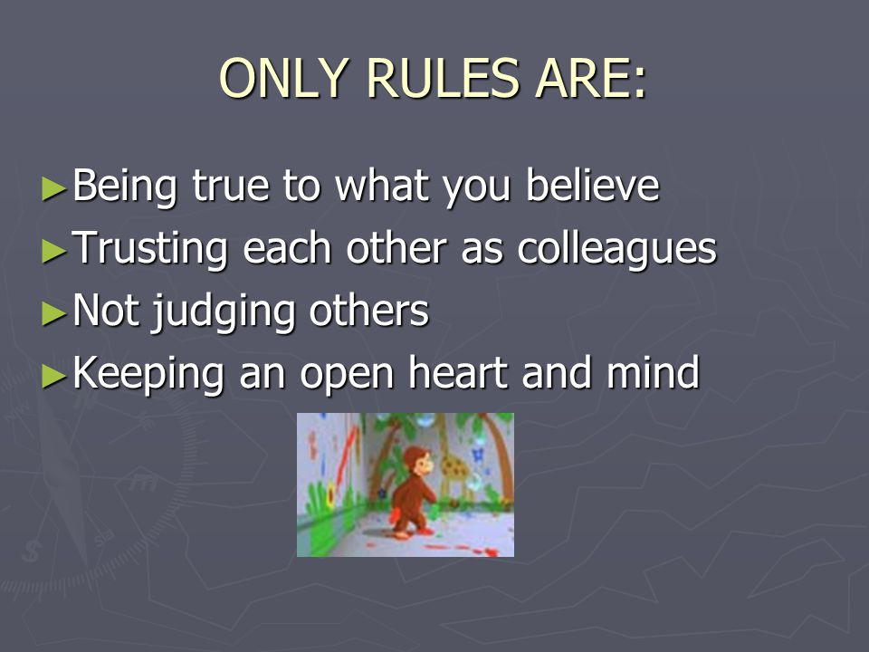 ONLY RULES ARE: ► Being true to what you believe ► Trusting each other as colleagues ► Not judging others ► Keeping an open heart and mind