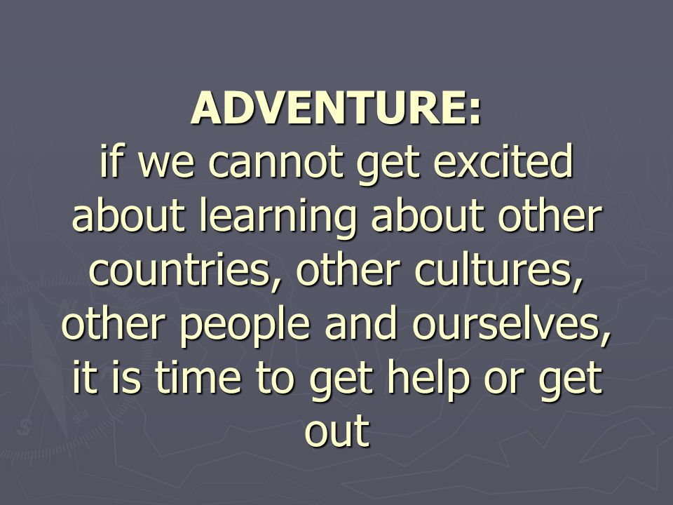 ADVENTURE: if we cannot get excited about learning about other countries, other cultures, other people and ourselves, it is time to get help or get out