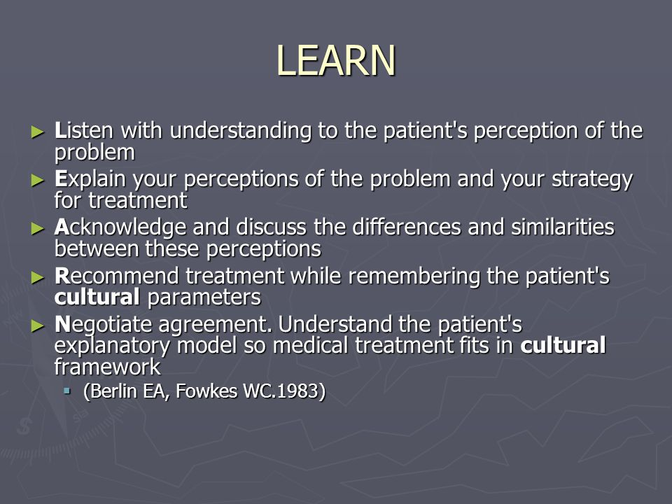 LEARN ► Listen with understanding to the patient s perception of the problem ► Explain your perceptions of the problem and your strategy for treatment ► Acknowledge and discuss the differences and similarities between these perceptions ► Recommend treatment while remembering the patient s cultural parameters ► Negotiate agreement.