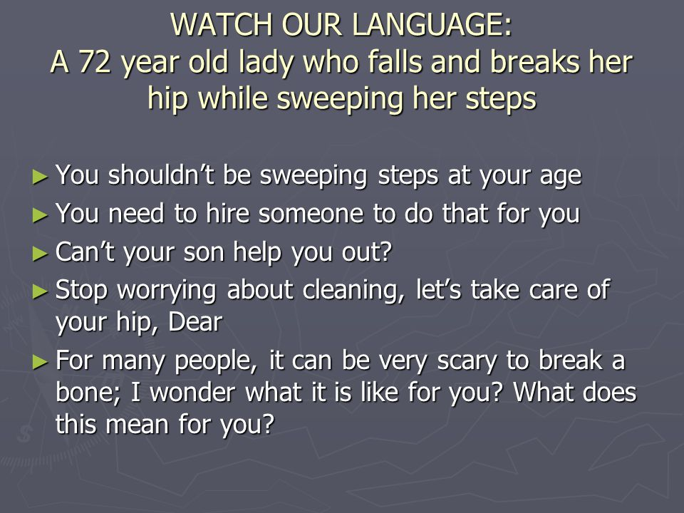 WATCH OUR LANGUAGE: A 72 year old lady who falls and breaks her hip while sweeping her steps ► You shouldn't be sweeping steps at your age ► You need to hire someone to do that for you ► Can't your son help you out.