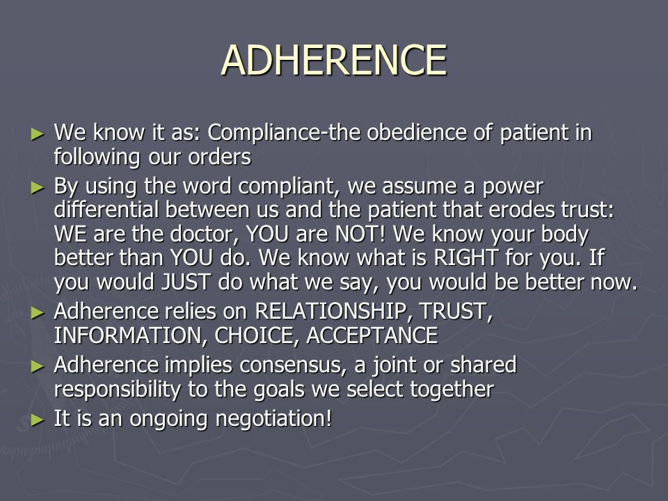 ADHERENCE ► We know it as: Compliance-the obedience of patient in following our orders ► By using the word compliant, we assume a power differential between us and the patient that erodes trust: WE are the doctor, YOU are NOT.