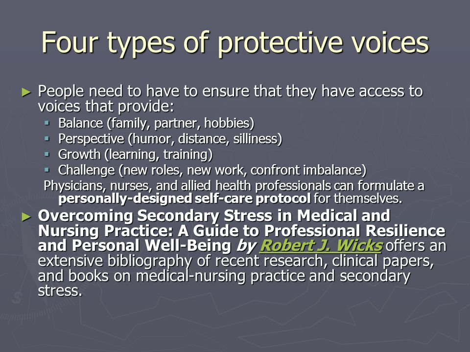 Four types of protective voices ► People need to have to ensure that they have access to voices that provide:  Balance (family, partner, hobbies)  Perspective (humor, distance, silliness)  Growth (learning, training)  Challenge (new roles, new work, confront imbalance) Physicians, nurses, and allied health professionals can formulate a personally-designed self-care protocol for themselves.