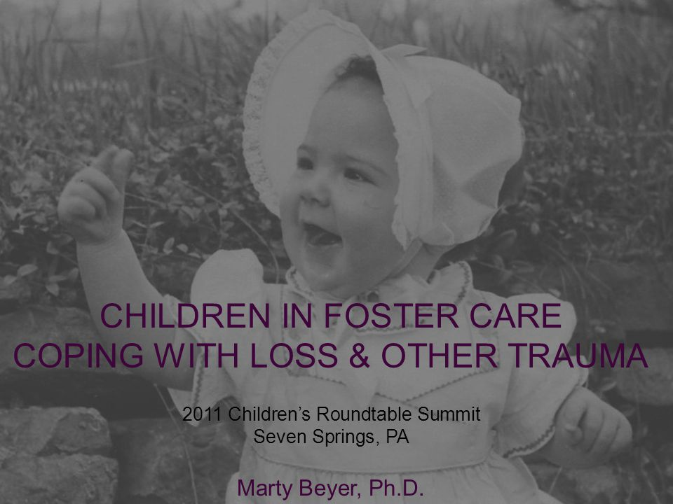 CHILDREN IN FOSTER CARE COPING WITH LOSS & OTHER TRAUMA 2011 Children's Roundtable Summit Seven Springs, PA Marty Beyer, Ph.D.
