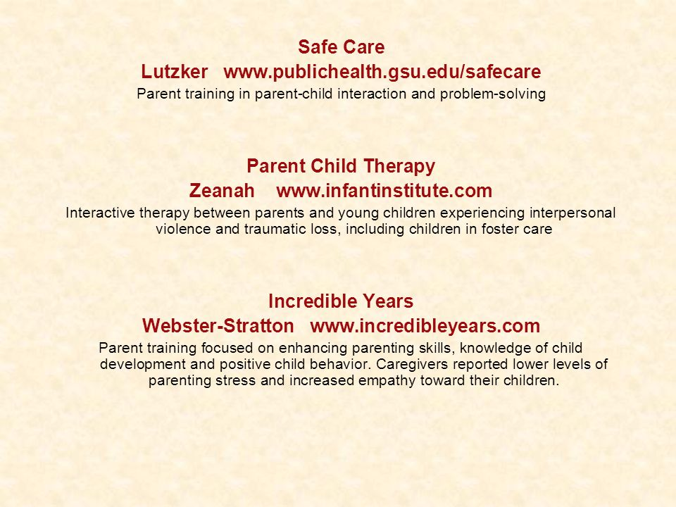 Safe Care Lutzker www.publichealth.gsu.edu/safecare Parent training in parent-child interaction and problem-solving Parent Child Therapy Zeanah www.infantinstitute.com Interactive therapy between parents and young children experiencing interpersonal violence and traumatic loss, including children in foster care Incredible Years Webster-Stratton www.incredibleyears.com Parent training focused on enhancing parenting skills, knowledge of child development and positive child behavior.