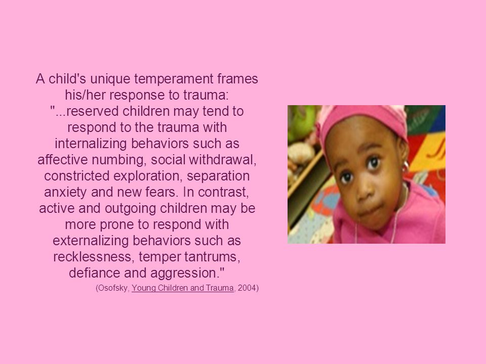 A child s unique temperament frames his/her response to trauma: ...reserved children may tend to respond to the trauma with internalizing behaviors such as affective numbing, social withdrawal, constricted exploration, separation anxiety and new fears.