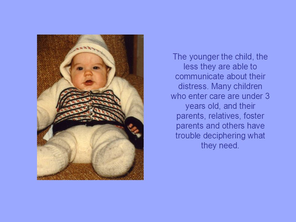 The younger the child, the less they are able to communicate about their distress.