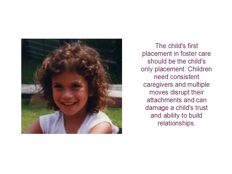 The child s first placement in foster care should be the child s only placement.