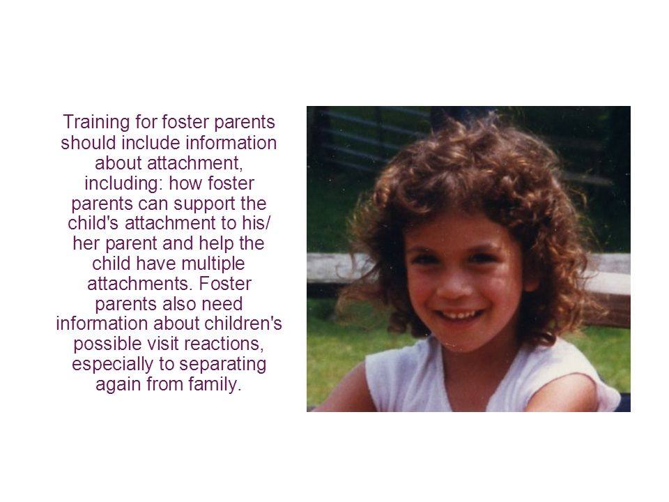 Training for foster parents should include information about attachment, including: how foster parents can support the child s attachment to his/ her parent and help the child have multiple attachments.
