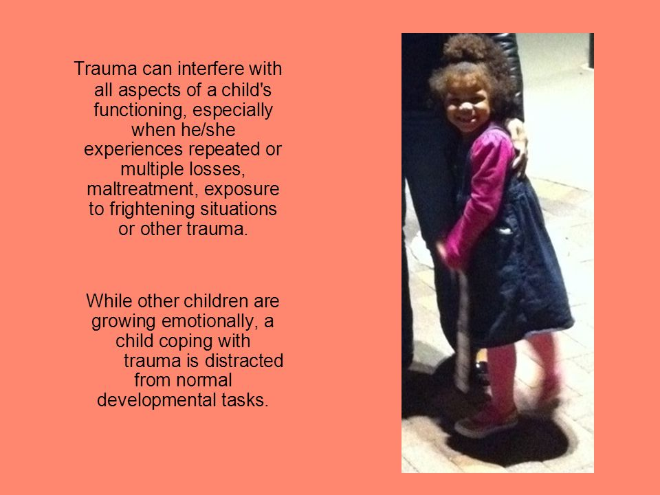 Removal and placement are always traumatic for children, no matter what the circumstances.