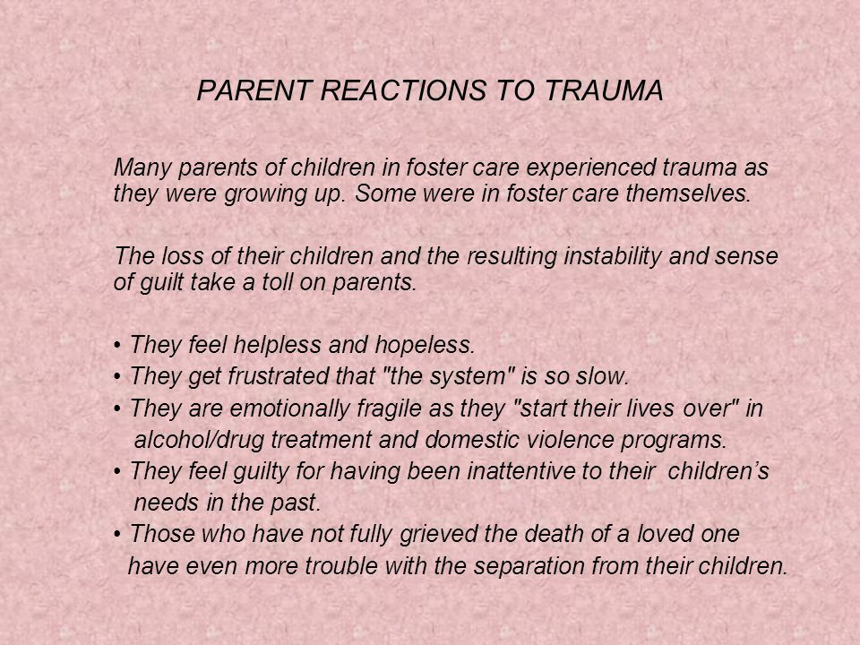 PARENT REACTIONS TO TRAUMA Many parents of children in foster care experienced trauma as they were growing up.