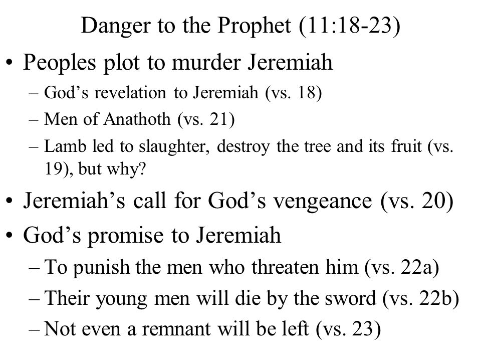 Peoples plot to murder Jeremiah –God's revelation to Jeremiah (vs. 18) –Men of Anathoth (vs. 21) –Lamb led to slaughter, destroy the tree and its frui