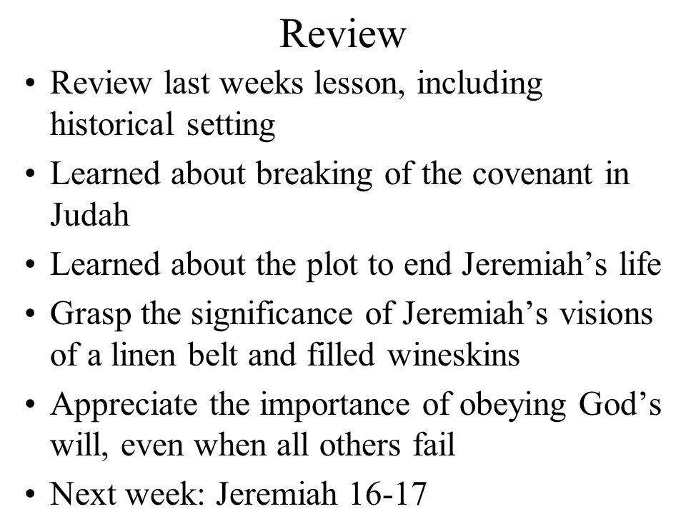 Review Review last weeks lesson, including historical setting Learned about breaking of the covenant in Judah Learned about the plot to end Jeremiah's life Grasp the significance of Jeremiah's visions of a linen belt and filled wineskins Appreciate the importance of obeying God's will, even when all others fail Next week: Jeremiah 16-17