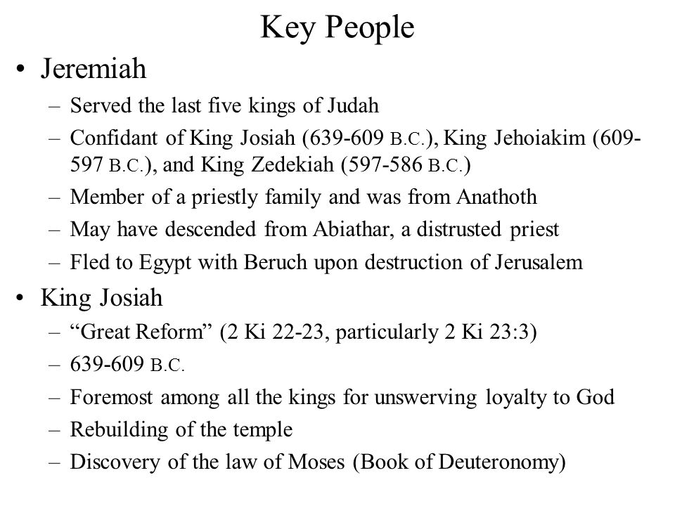 Key People King Jehoiakim –King of Judah, 608-597 B.C., corrupt and wicked –Carried off in first Babylonian captivity (2 Ch 36:6) King Jehoahaz and King Jehoiachin –Two kings of Judah with short reigns before and after Jehoiakim Nebuchadnezzar –Babylonian King from 605-652 B.C.