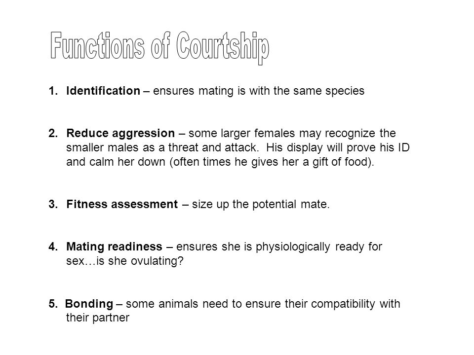 1.Identification – ensures mating is with the same species 2.Reduce aggression – some larger females may recognize the smaller males as a threat and a